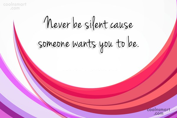 Quote: Never be silent cause someone wants you...