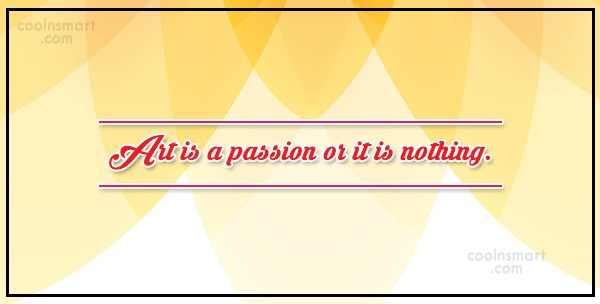 Art Quote: Art is a passion or it is...