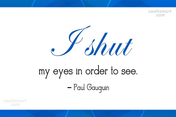 Art Quote: I shut my eyes in order to...