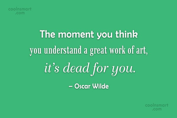 Art Quote: The moment you think you understand a...