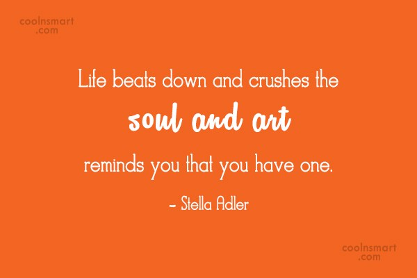 Art Quote: Life beats down and crushes the soul...