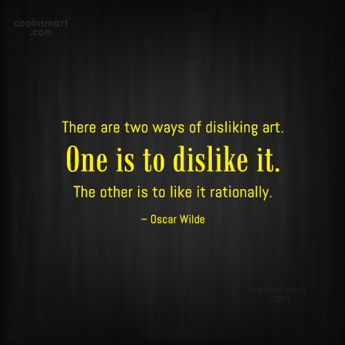 Quote: There are two ways of disliking art....