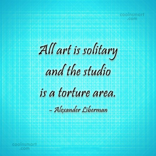 Quote: All art is solitary and the studio...