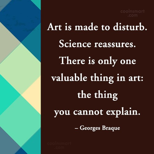 Art Quote: Art is made to disturb. Science reassures....