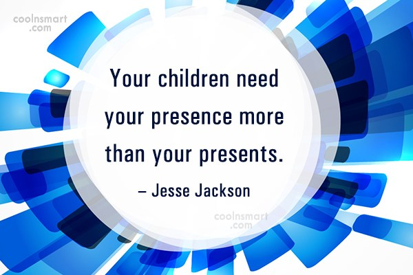 Children Quote: Your children need your presence more than...