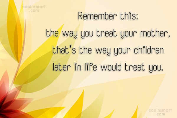 Children Quote: Remember this: the way you treat your...