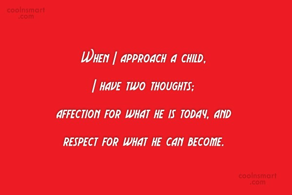 Children Quote: When I approach a child, I have...