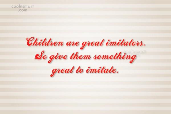 Children Quote: Children are great imitators. So give them...