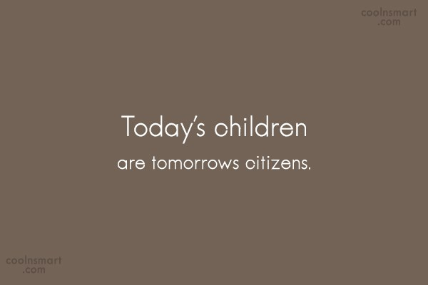 Quote: Today's children are tomorrows citizens. - CoolNsmart.com
