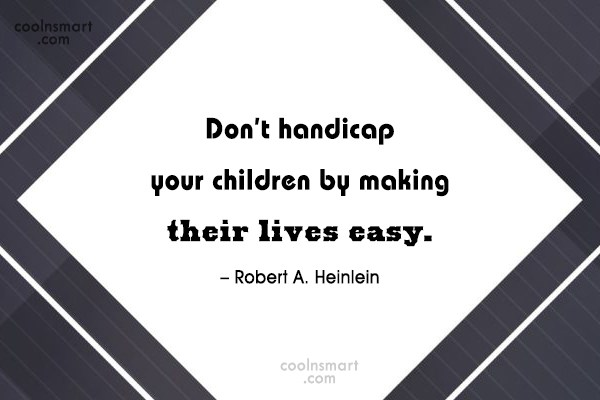 Quote: Don't handicap your children by making their...