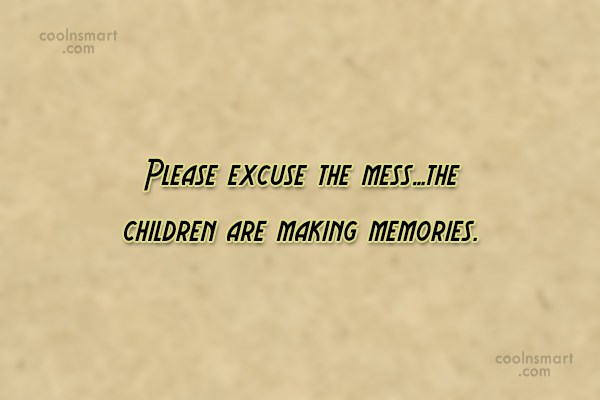 Children Quote: Please excuse the mess…the children are making...