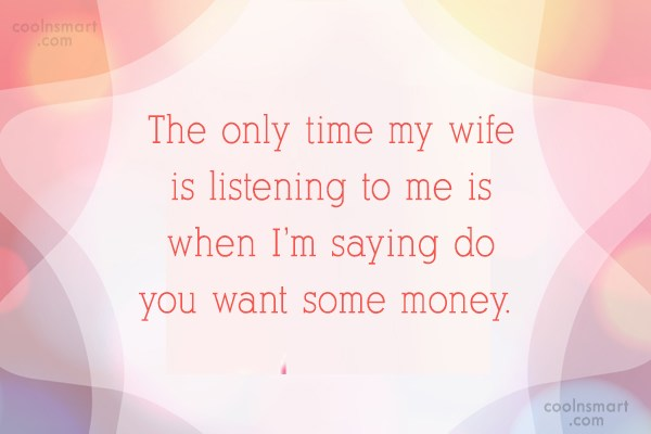 Quote: The only time my wife is listening...