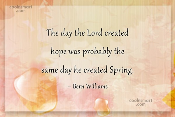 Spring Quote: The day the Lord created hope was...