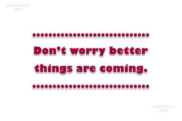 Positive Quote: Don't worry better things are coming.
