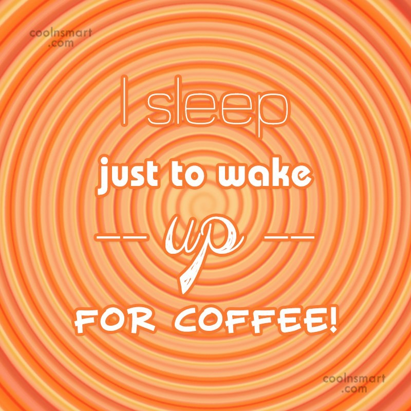 Coffee Quote: I sleep just to wake up for...