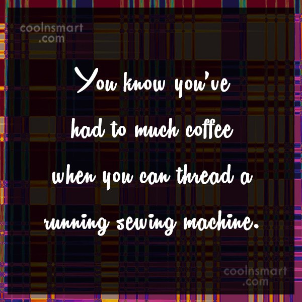 Coffee Quote: You know you've had to much coffee...