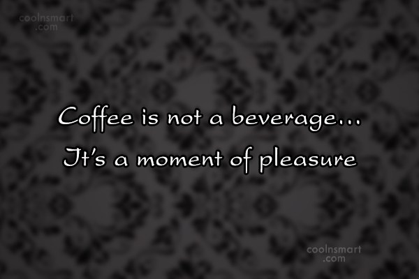 Coffee Quote: Coffee is not a beverage… It's a...