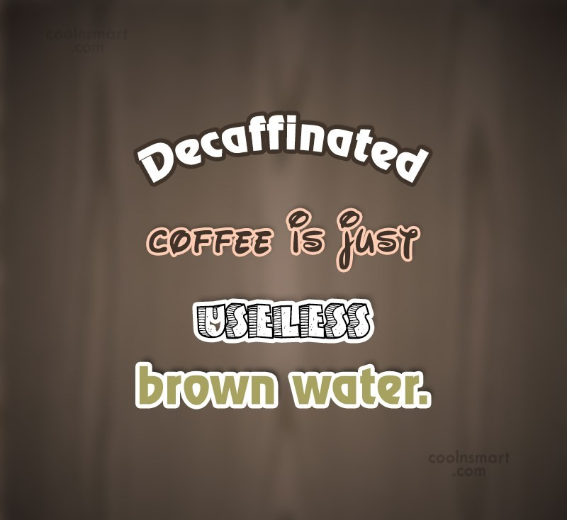 Coffee Quote: Decaffinated coffee is just useless brown water....