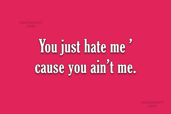 Jealousy Quote: You just hate me 'cause you ain't...