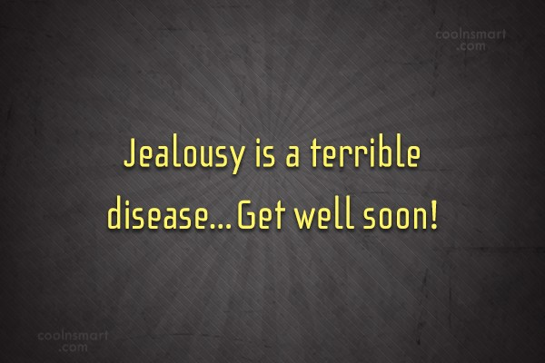 Jealousy Quote: Jealousy is a terrible disease…Get well soon!