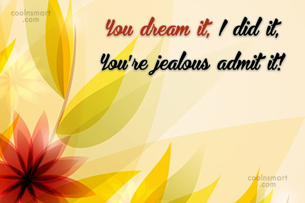 Jealousy Quote: You dream it, I did it, You're...