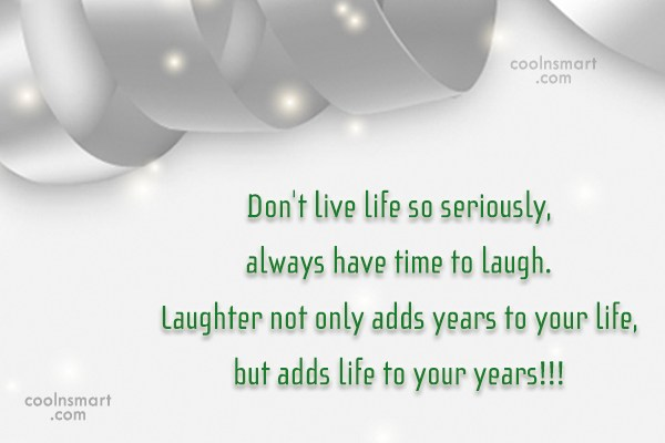 Laughter Quote: Don't live life so seriously, always have...