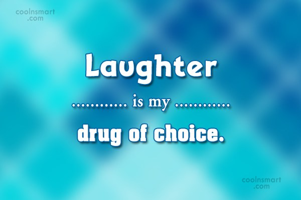 Laughter Quote: Laughter is my drug of choice.
