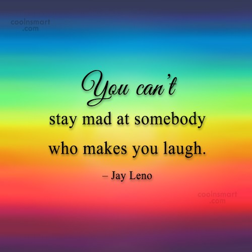 Laughter Quote: You can't stay mad at somebody who...