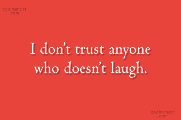 Laughter Quote: I don't trust anyone who doesn't laugh.
