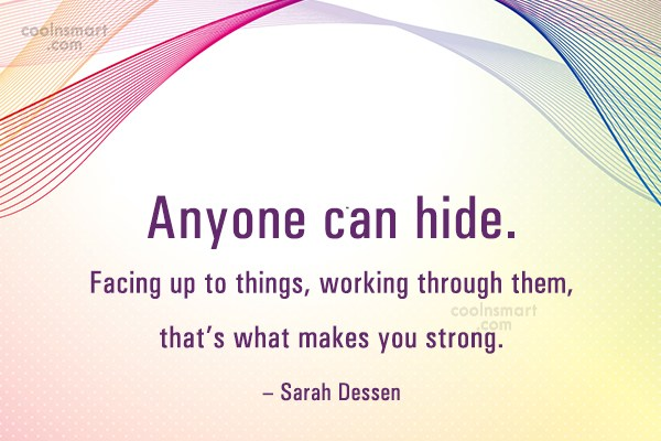 Strength Quote: Anyone can hide. Facing up to things,...