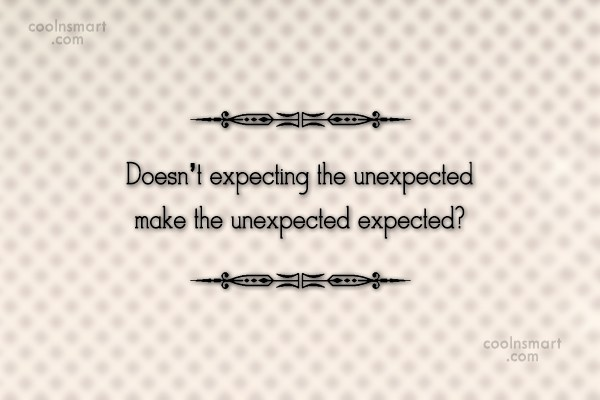 Witty Quote: Doesn't expecting the unexpected make the unexpected...