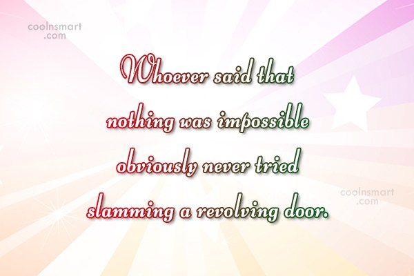 Witty Quote: Whoever said that nothing was impossible obviously...