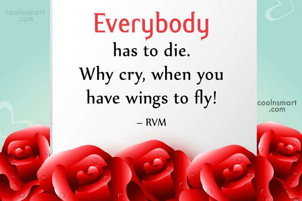 Inspirational Quote: Everybody has to die. Why cry, when...