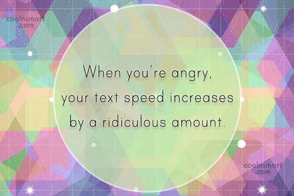 Anger Quote: When you're angry, your text speed increases...