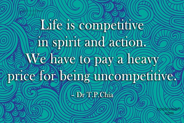 Quote: Life is competitive in spirit and action....