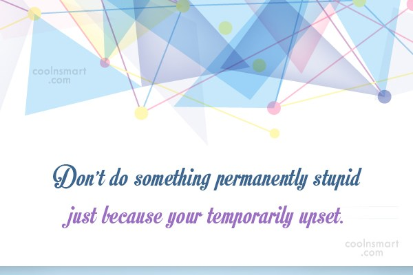 Anger Quote: Don't do something permanently stupid just because...