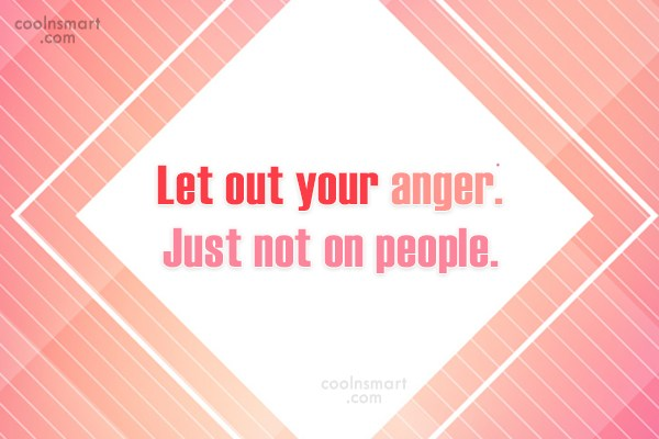 Anger Quote: Let out your anger. Just not on...