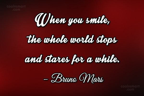 Quote: When you smile, the whole world stops...