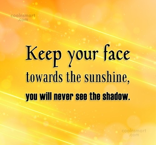 Images Quote: Keep your face towards the sunshine, you...