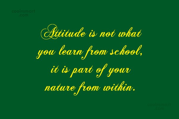 Attitude Quote: Attitude is not what you learn from...