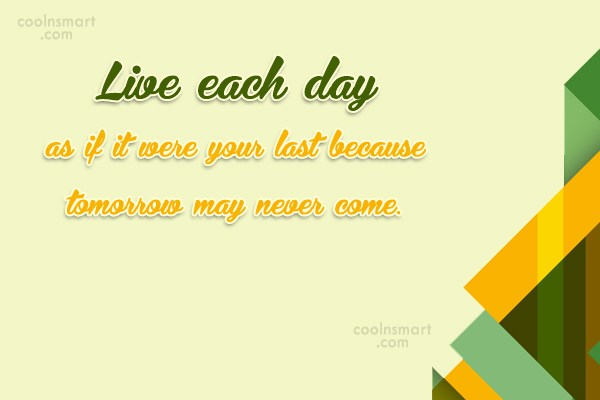 Life Quote: Live each day as if it were...