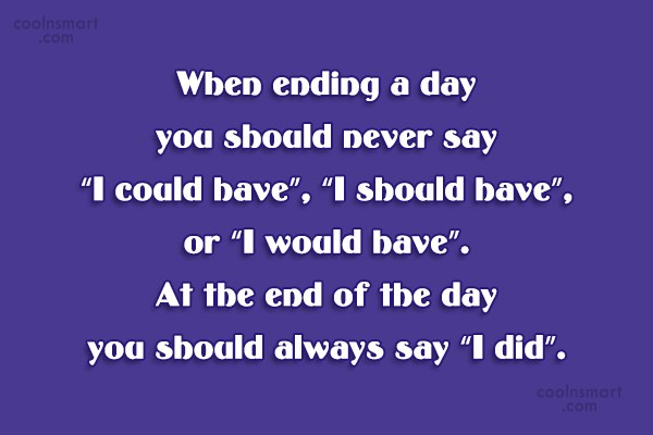 Inspirational Quote: When ending a day you should never...