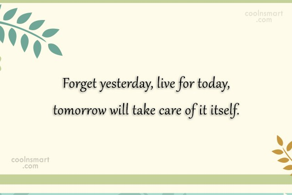 Inspirational Quote: Forget yesterday, live for today, tomorrow will...