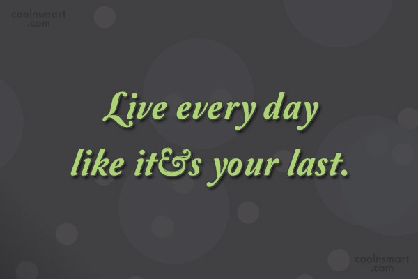 Inspirational Quote: Live every day like it's your last.
