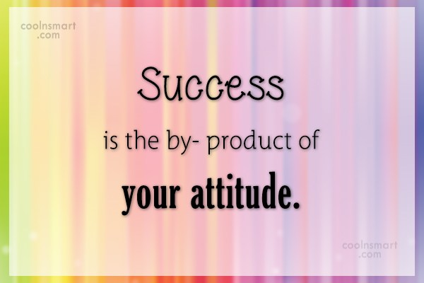 Attitude Quote: Success is the by-product of your attitude.