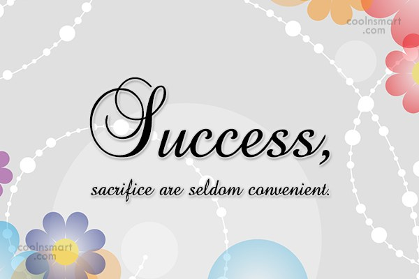 Sacrifice Quote: Success, sacrifice are seldom convenient.