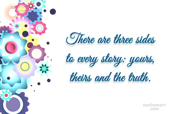 Truth Quote: There are three sides to every story:...