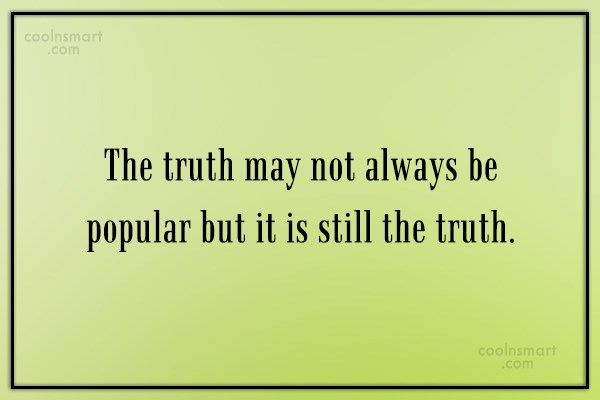 Truth Quote: The truth may not always be popular...