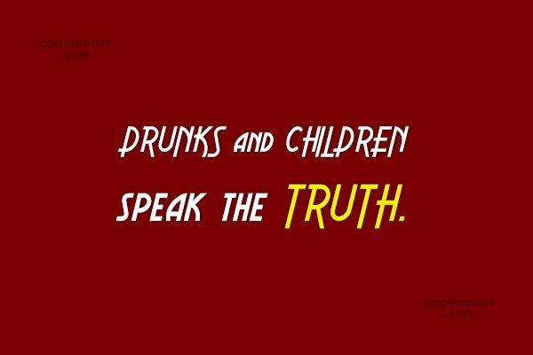Truth Quote: DRUNKS and CHILDREN speak the TRUTH.