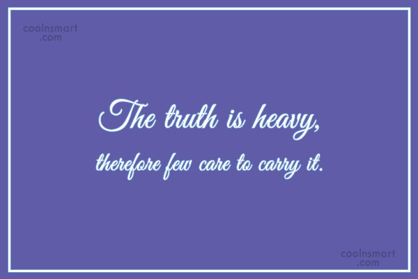 Truth Quote: The truth is heavy, therefore few care...